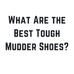 What Are The Best Tough Mudder Shoes?